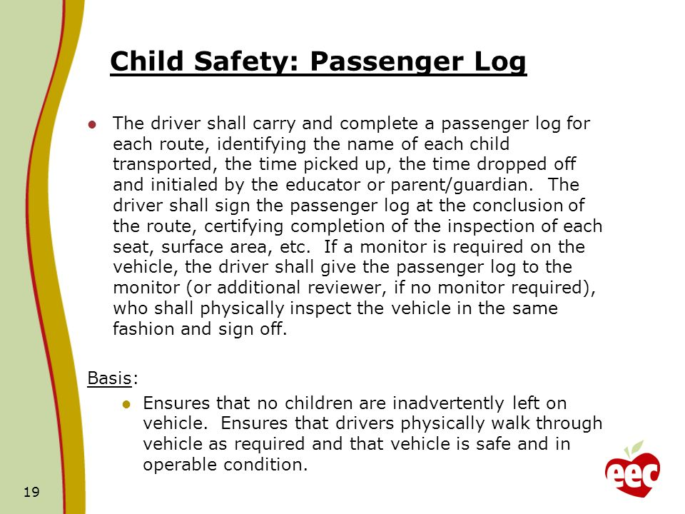 Child Safety: Passenger Log The driver shall carry and complete a passenger log for each route, identifying the name of each child transported, the time picked up, the time dropped off and initialed by the educator or parent/guardian.