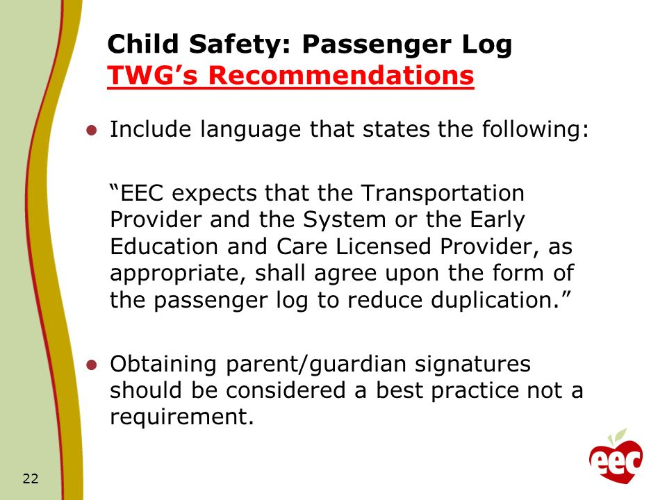 Child Safety: Passenger Log TWGs Recommendations Include language that states the following: EEC expects that the Transportation Provider and the System or the Early Education and Care Licensed Provider, as appropriate, shall agree upon the form of the passenger log to reduce duplication.