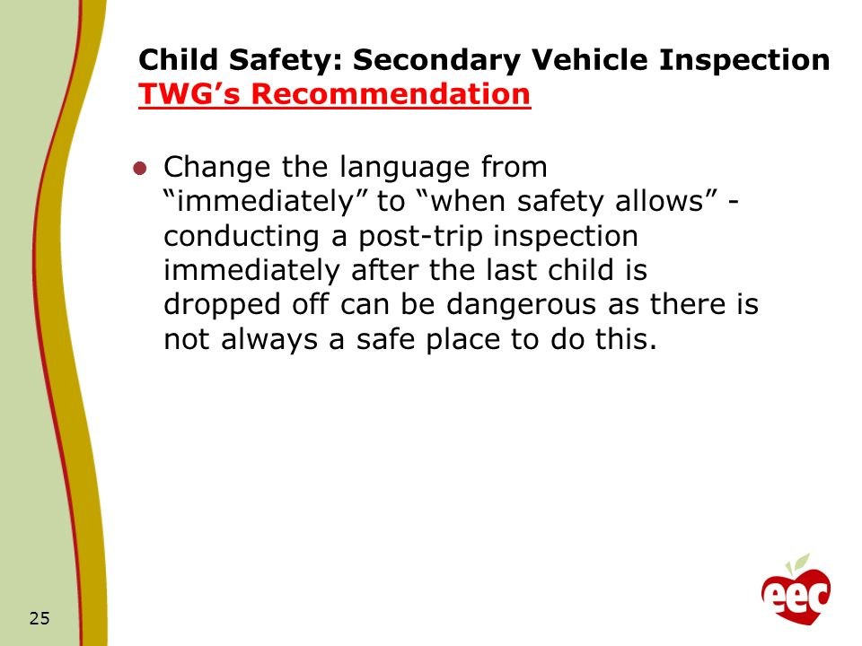 Child Safety: Secondary Vehicle Inspection TWGs Recommendation Change the language from immediately to when safety allows - conducting a post-trip inspection immediately after the last child is dropped off can be dangerous as there is not always a safe place to do this.