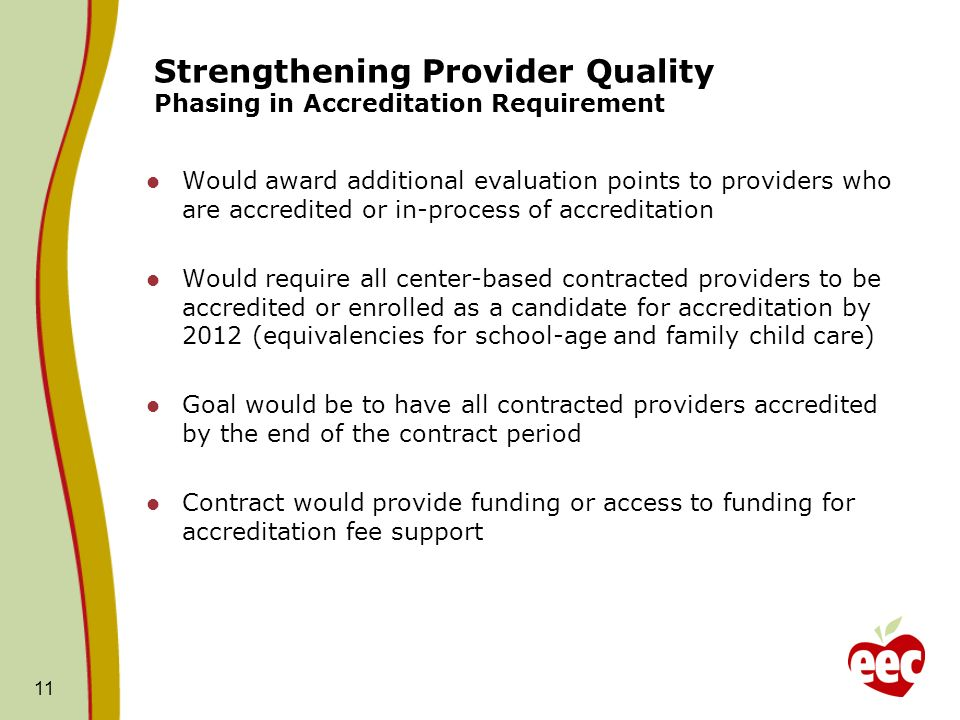 11 Strengthening Provider Quality Phasing in Accreditation Requirement Would award additional evaluation points to providers who are accredited or in-process of accreditation Would require all center-based contracted providers to be accredited or enrolled as a candidate for accreditation by 2012 (equivalencies for school-age and family child care) Goal would be to have all contracted providers accredited by the end of the contract period Contract would provide funding or access to funding for accreditation fee support