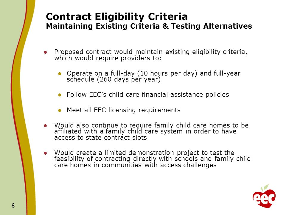 8 Contract Eligibility Criteria Maintaining Existing Criteria & Testing Alternatives Proposed contract would maintain existing eligibility criteria, which would require providers to: Operate on a full-day (10 hours per day) and full-year schedule (260 days per year) Follow EECs child care financial assistance policies Meet all EEC licensing requirements Would also continue to require family child care homes to be affiliated with a family child care system in order to have access to state contract slots Would create a limited demonstration project to test the feasibility of contracting directly with schools and family child care homes in communities with access challenges