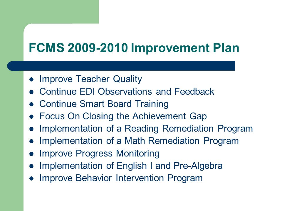 FCMS 2009-2010 Improvement Plan Improve Teacher Quality Continue EDI Observations and Feedback Continue Smart Board Training Focus On Closing the Achievement Gap Implementation of a Reading Remediation Program Implementation of a Math Remediation Program Improve Progress Monitoring Implementation of English I and Pre-Algebra Improve Behavior Intervention Program