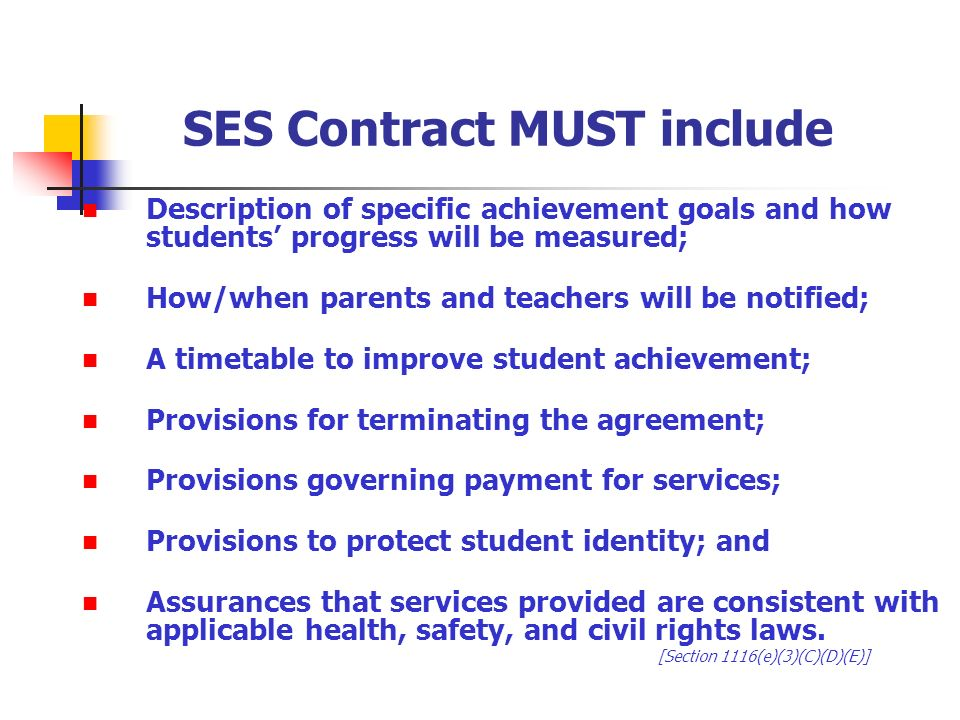 SES Contract MUST include Description of specific achievement goals and how students progress will be measured; How/when parents and teachers will be notified; A timetable to improve student achievement; Provisions for terminating the agreement; Provisions governing payment for services; Provisions to protect student identity; and Assurances that services provided are consistent with applicable health, safety, and civil rights laws.