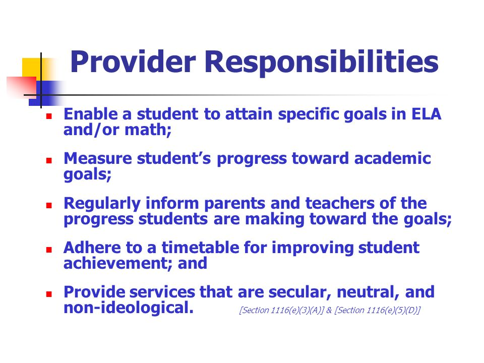 Provider Responsibilities Enable a student to attain specific goals in ELA and/or math; Measure students progress toward academic goals; Regularly inform parents and teachers of the progress students are making toward the goals; Adhere to a timetable for improving student achievement; and Provide services that are secular, neutral, and non-ideological.