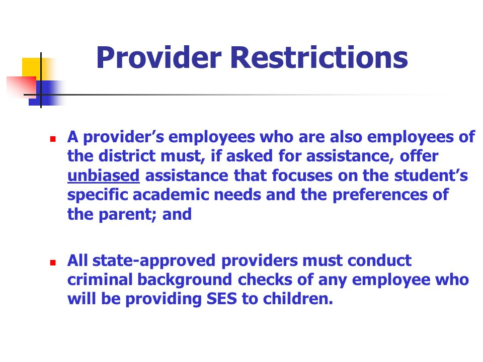 Provider Restrictions A providers employees who are also employees of the district must, if asked for assistance, offer unbiased assistance that focuses on the students specific academic needs and the preferences of the parent; and All state-approved providers must conduct criminal background checks of any employee who will be providing SES to children.