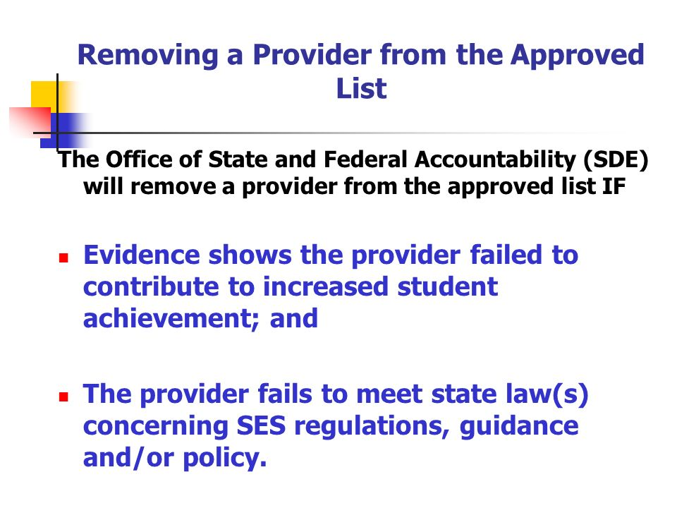 Removing a Provider from the Approved List The Office of State and Federal Accountability (SDE) will remove a provider from the approved list IF Evidence shows the provider failed to contribute to increased student achievement; and The provider fails to meet state law(s) concerning SES regulations, guidance and/or policy.