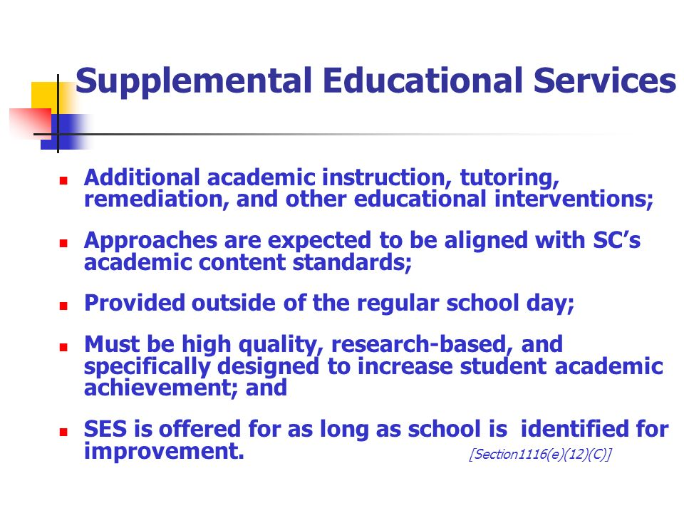 Supplemental Educational Services Additional academic instruction, tutoring, remediation, and other educational interventions; Approaches are expected to be aligned with SCs academic content standards; Provided outside of the regular school day; Must be high quality, research-based, and specifically designed to increase student academic achievement; and SES is offered for as long as school is identified for improvement.