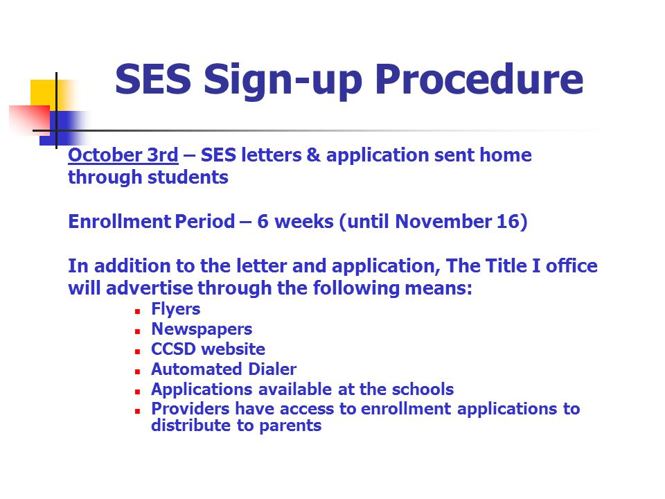 SES Sign-up Procedure October 3rd – SES letters & application sent home through students Enrollment Period – 6 weeks (until November 16) In addition to the letter and application, The Title I office will advertise through the following means: Flyers Newspapers CCSD website Automated Dialer Applications available at the schools Providers have access to enrollment applications to distribute to parents