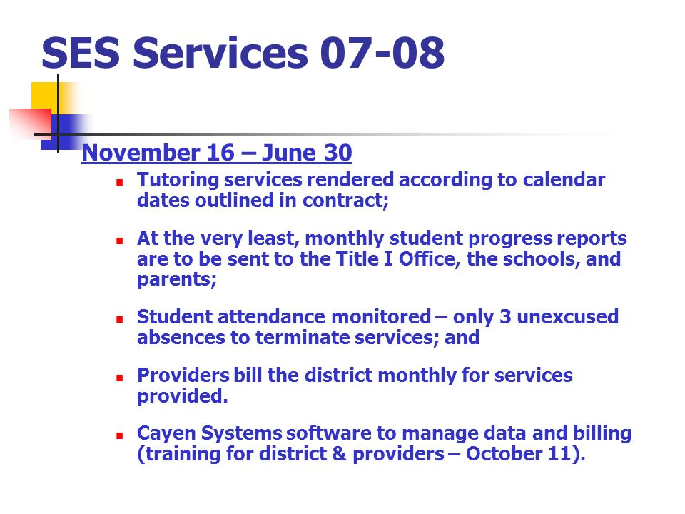 SES Services November 16 – June 30 Tutoring services rendered according to calendar dates outlined in contract; At the very least, monthly student progress reports are to be sent to the Title I Office, the schools, and parents; Student attendance monitored – only 3 unexcused absences to terminate services; and Providers bill the district monthly for services provided.