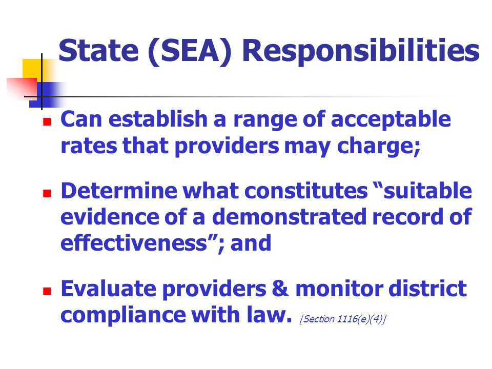 State (SEA) Responsibilities Can establish a range of acceptable rates that providers may charge; Determine what constitutes suitable evidence of a demonstrated record of effectiveness; and Evaluate providers & monitor district compliance with law.