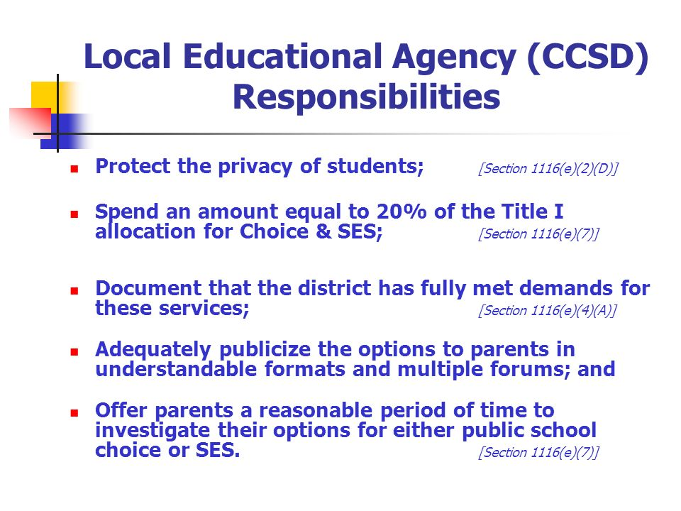 Local Educational Agency (CCSD) Responsibilities Protect the privacy of students; [Section 1116(e)(2)(D)] Spend an amount equal to 20% of the Title I allocation for Choice & SES; [Section 1116(e)(7)] Document that the district has fully met demands for these services; [Section 1116(e)(4)(A)] Adequately publicize the options to parents in understandable formats and multiple forums; and Offer parents a reasonable period of time to investigate their options for either public school choice or SES.