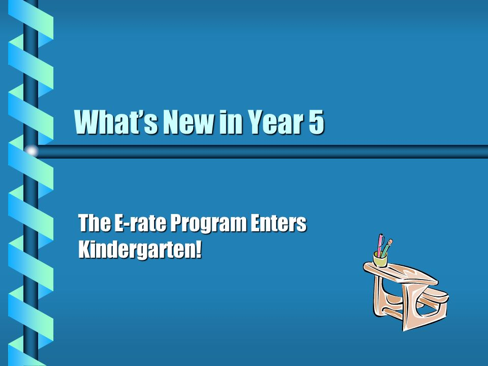 Whats New in Year 5 The E-rate Program Enters Kindergarten!