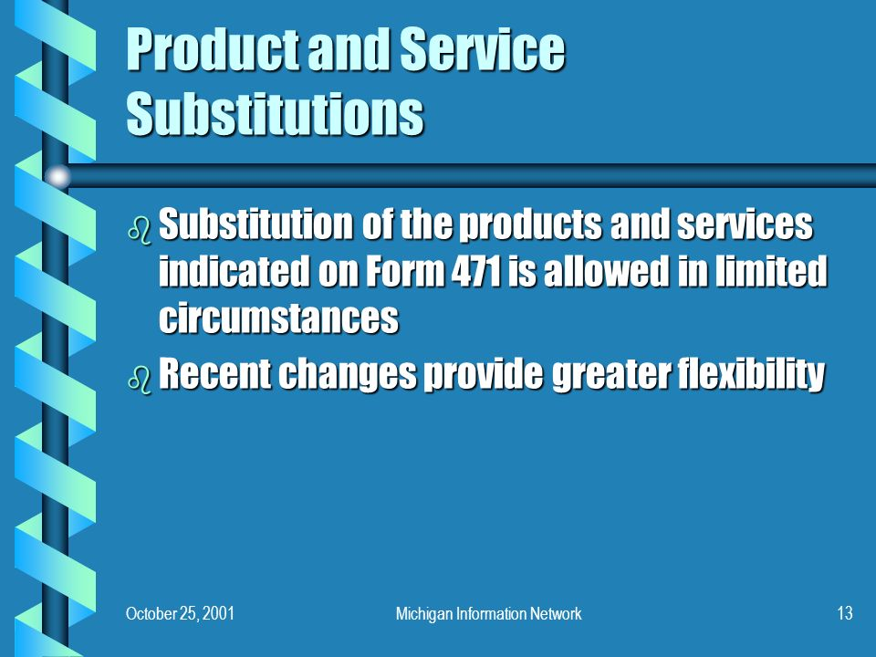 October 25, 2001Michigan Information Network13 Product and Service Substitutions b Substitution of the products and services indicated on Form 471 is allowed in limited circumstances b Recent changes provide greater flexibility