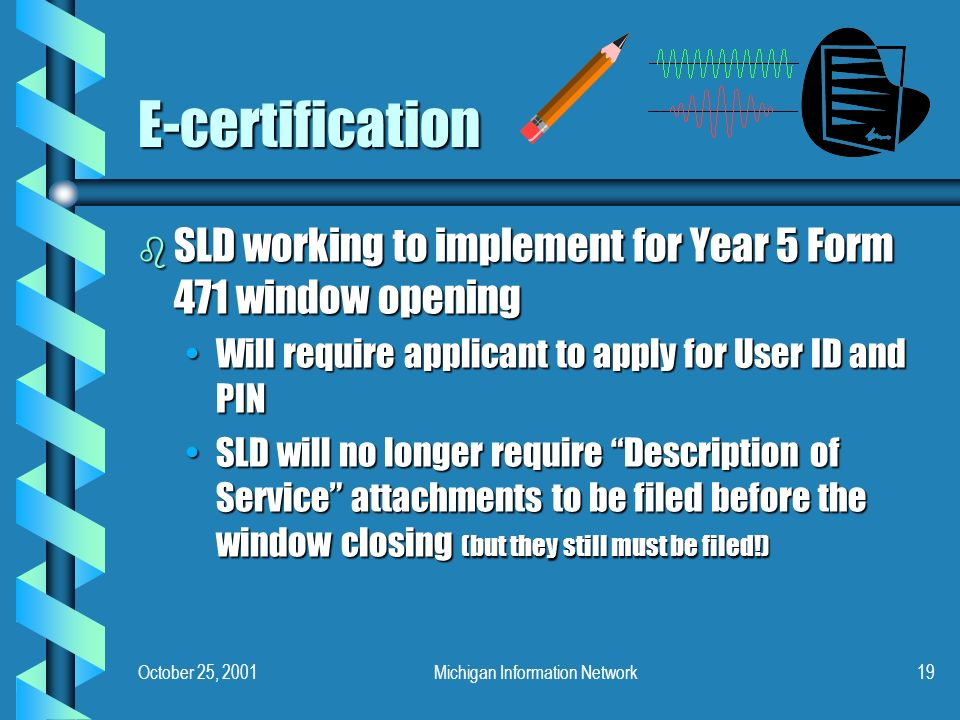 October 25, 2001Michigan Information Network19 E-certification b SLD working to implement for Year 5 Form 471 window opening Will require applicant to apply for User ID and PINWill require applicant to apply for User ID and PIN SLD will no longer require Description of Service attachments to be filed before the window closing (but they still must be filed!)SLD will no longer require Description of Service attachments to be filed before the window closing (but they still must be filed!)