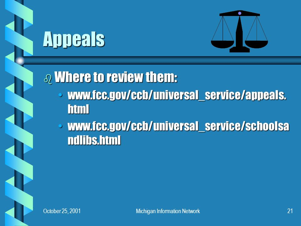 October 25, 2001Michigan Information Network21 Appeals b Where to review them: www.fcc.gov/ccb/universal_service/appeals.