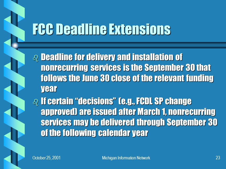 October 25, 2001Michigan Information Network23 FCC Deadline Extensions b Deadline for delivery and installation of nonrecurring services is the September 30 that follows the June 30 close of the relevant funding year b If certain decisions (e.g., FCDL SP change approved) are issued after March 1, nonrecurring services may be delivered through September 30 of the following calendar year