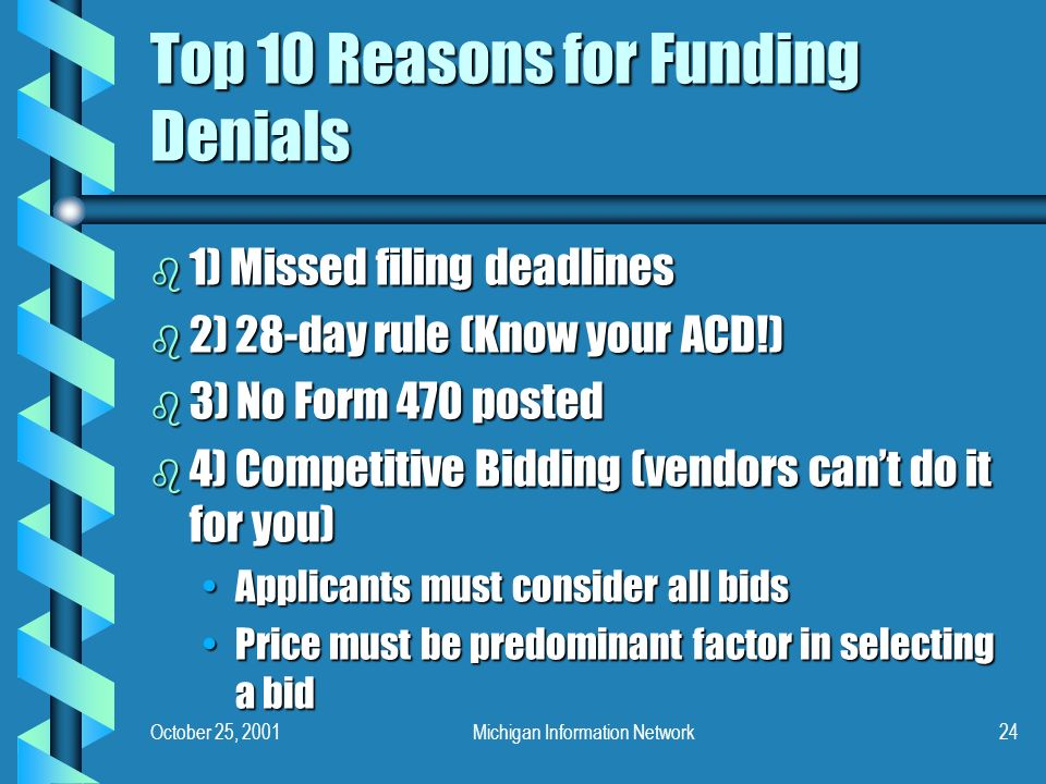 October 25, 2001Michigan Information Network24 Top 10 Reasons for Funding Denials b 1) Missed filing deadlines b 2) 28-day rule (Know your ACD!) b 3) No Form 470 posted b 4) Competitive Bidding (vendors cant do it for you) Applicants must consider all bidsApplicants must consider all bids Price must be predominant factor in selecting a bidPrice must be predominant factor in selecting a bid