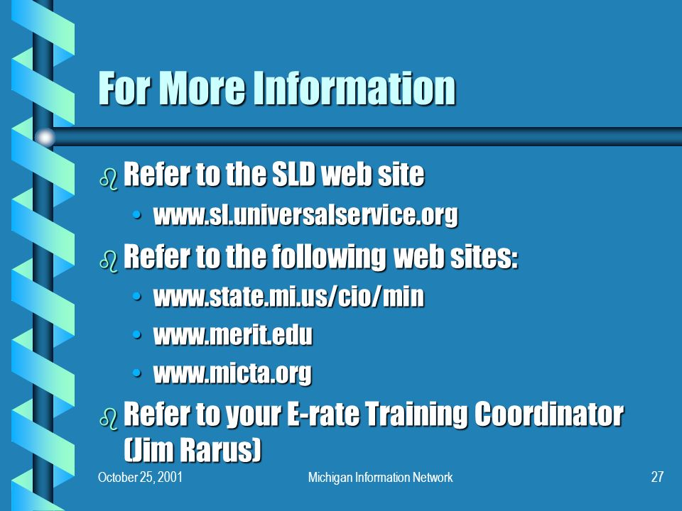 October 25, 2001Michigan Information Network27 For More Information b Refer to the SLD web site www.sl.universalservice.orgwww.sl.universalservice.org b Refer to the following web sites: www.state.mi.us/cio/minwww.state.mi.us/cio/min www.merit.eduwww.merit.edu www.micta.orgwww.micta.org b Refer to your E-rate Training Coordinator (Jim Rarus)
