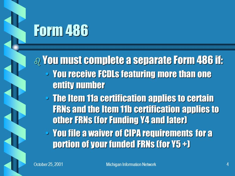 October 25, 2001Michigan Information Network4 Form 486 b You must complete a separate Form 486 if: You receive FCDLs featuring more than one entity numberYou receive FCDLs featuring more than one entity number The Item 11a certification applies to certain FRNs and the Item 11b certification applies to other FRNs (for Funding Y4 and later)The Item 11a certification applies to certain FRNs and the Item 11b certification applies to other FRNs (for Funding Y4 and later) You file a waiver of CIPA requirements for a portion of your funded FRNs (for Y5 +)You file a waiver of CIPA requirements for a portion of your funded FRNs (for Y5 +)