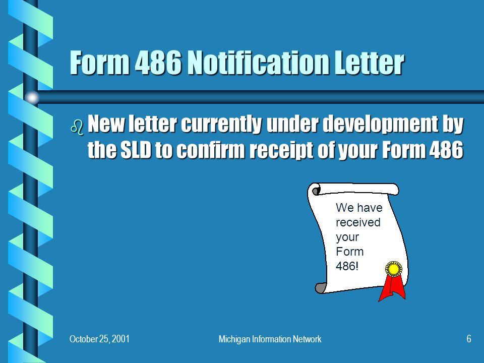 October 25, 2001Michigan Information Network6 Form 486 Notification Letter b New letter currently under development by the SLD to confirm receipt of your Form 486 We have received your Form 486!