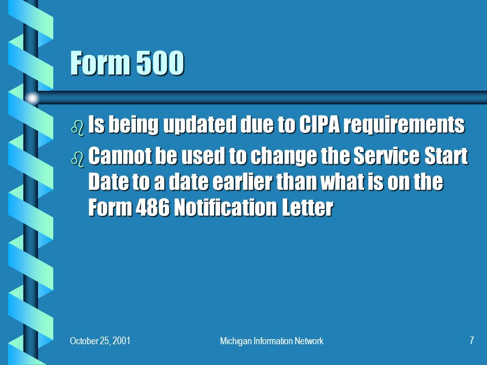 October 25, 2001Michigan Information Network7 Form 500 b Is being updated due to CIPA requirements b Cannot be used to change the Service Start Date to a date earlier than what is on the Form 486 Notification Letter