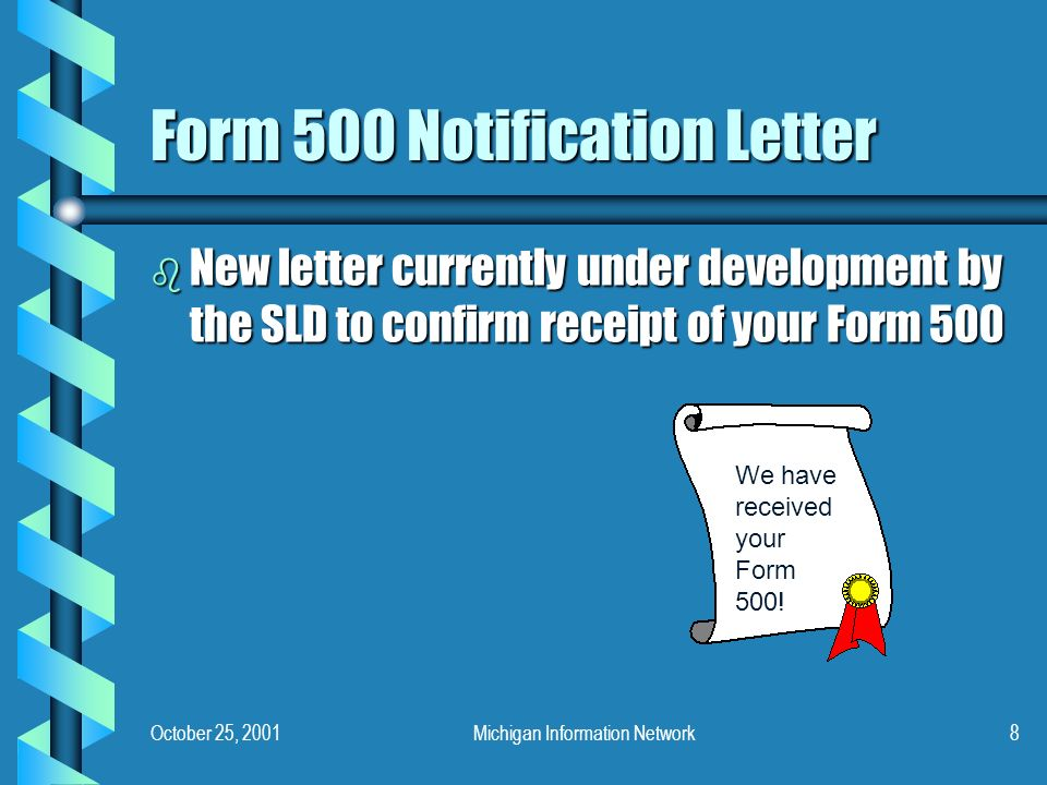 October 25, 2001Michigan Information Network8 Form 500 Notification Letter b New letter currently under development by the SLD to confirm receipt of your Form 500 We have received your Form 500!
