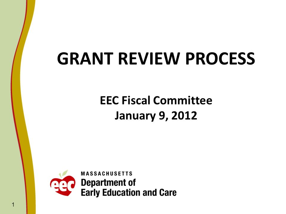 1 GRANT REVIEW PROCESS EEC Fiscal Committee January 9, 2012