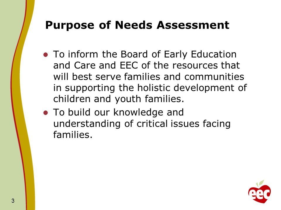 Purpose of Needs Assessment To inform the Board of Early Education and Care and EEC of the resources that will best serve families and communities in supporting the holistic development of children and youth families.