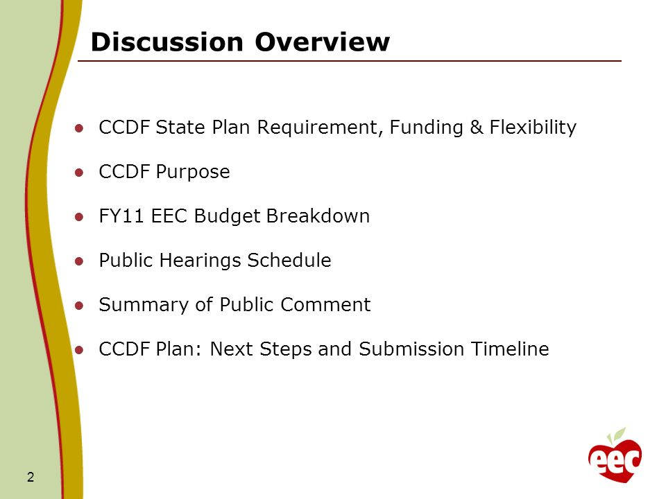 2 CCDF State Plan Requirement, Funding & Flexibility CCDF Purpose FY11 EEC Budget Breakdown Public Hearings Schedule Summary of Public Comment CCDF Plan: Next Steps and Submission Timeline Discussion Overview