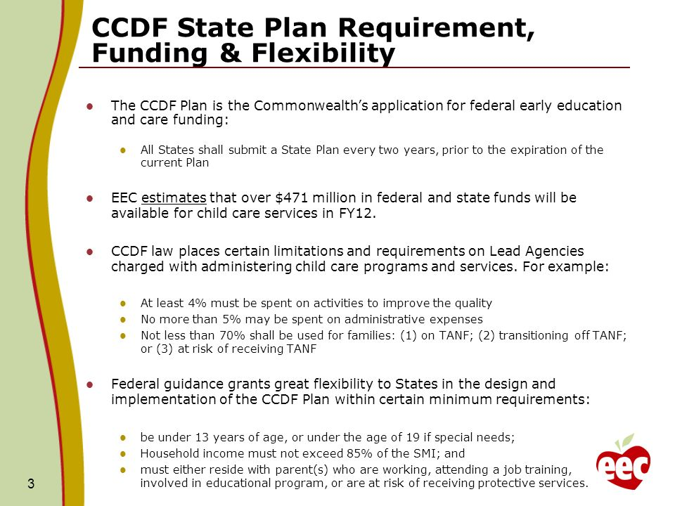 3 CCDF State Plan Requirement, Funding & Flexibility The CCDF Plan is the Commonwealths application for federal early education and care funding: All States shall submit a State Plan every two years, prior to the expiration of the current Plan EEC estimates that over $471 million in federal and state funds will be available for child care services in FY12.