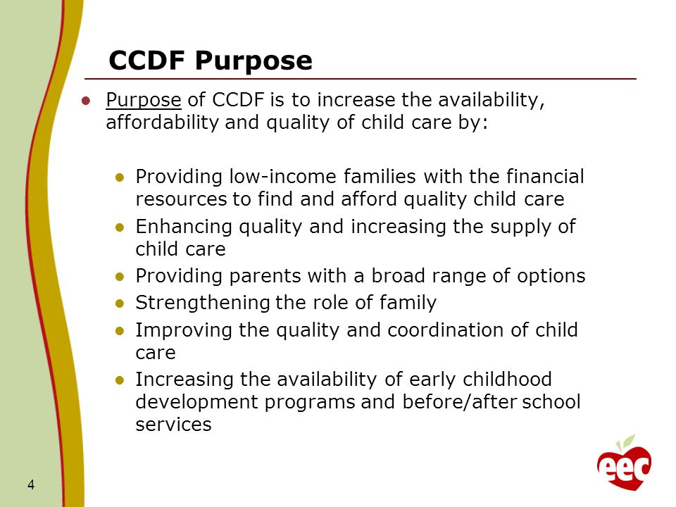 CCDF Purpose Purpose of CCDF is to increase the availability, affordability and quality of child care by: Providing low-income families with the financial resources to find and afford quality child care Enhancing quality and increasing the supply of child care Providing parents with a broad range of options Strengthening the role of family Improving the quality and coordination of child care Increasing the availability of early childhood development programs and before/after school services 4