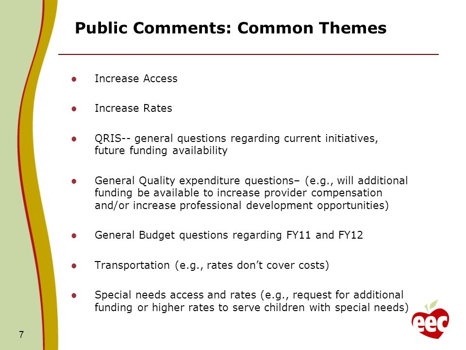 Public Comments: Common Themes Increase Access Increase Rates QRIS-- general questions regarding current initiatives, future funding availability General Quality expenditure questions– (e.g., will additional funding be available to increase provider compensation and/or increase professional development opportunities) General Budget questions regarding FY11 and FY12 Transportation (e.g., rates dont cover costs) Special needs access and rates (e.g., request for additional funding or higher rates to serve children with special needs) 7