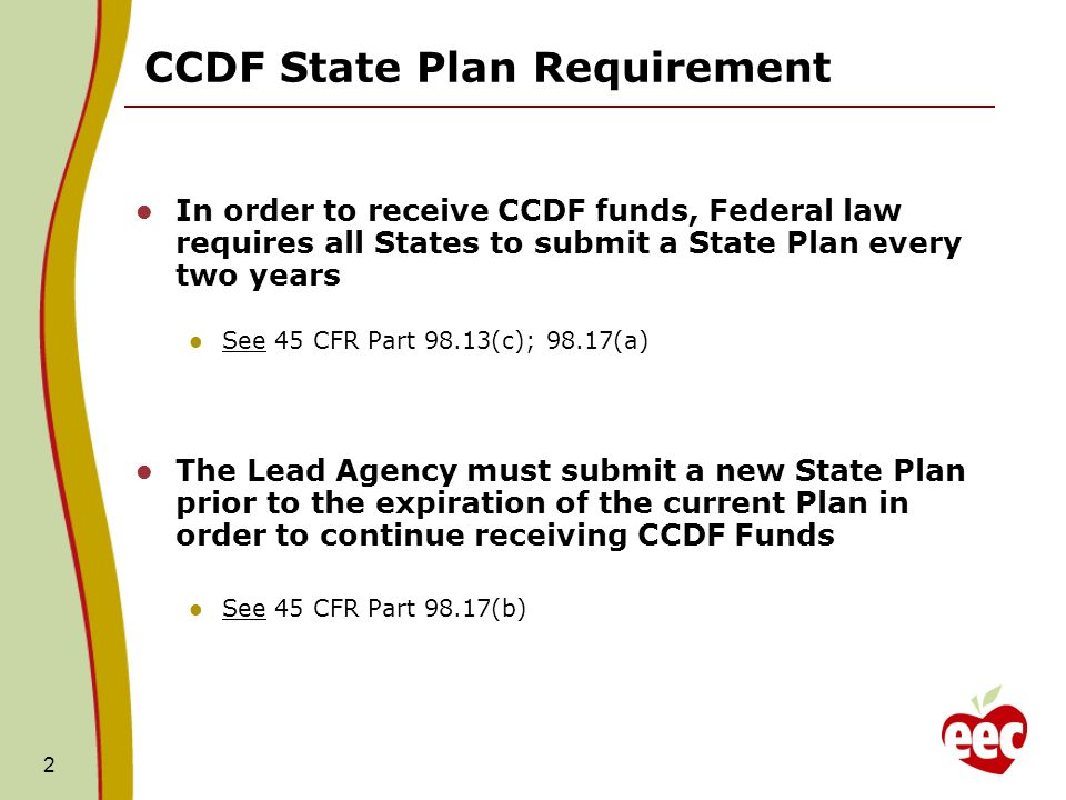 2 CCDF State Plan Requirement In order to receive CCDF funds, Federal law requires all States to submit a State Plan every two years See 45 CFR Part 98.13(c); 98.17(a) The Lead Agency must submit a new State Plan prior to the expiration of the current Plan in order to continue receiving CCDF Funds See 45 CFR Part 98.17(b)