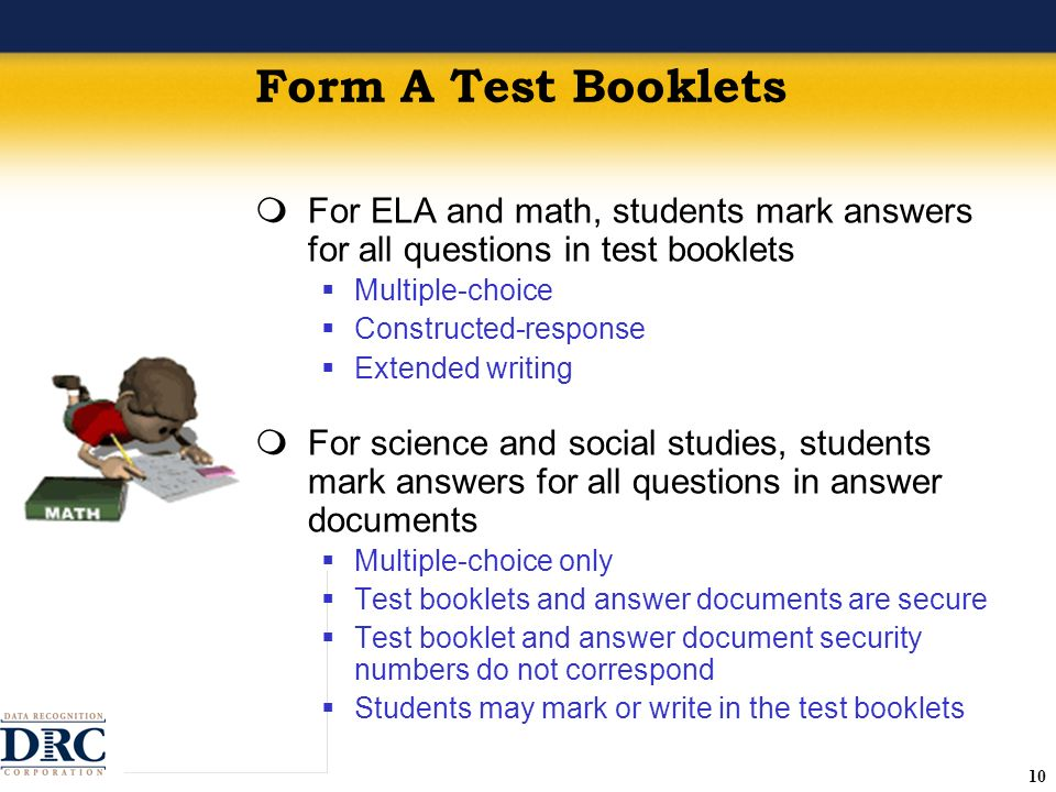 10 Form A Test Booklets For ELA and math, students mark answers for all questions in test booklets Multiple-choice Constructed-response Extended writing For science and social studies, students mark answers for all questions in answer documents Multiple-choice only Test booklets and answer documents are secure Test booklet and answer document security numbers do not correspond Students may mark or write in the test booklets