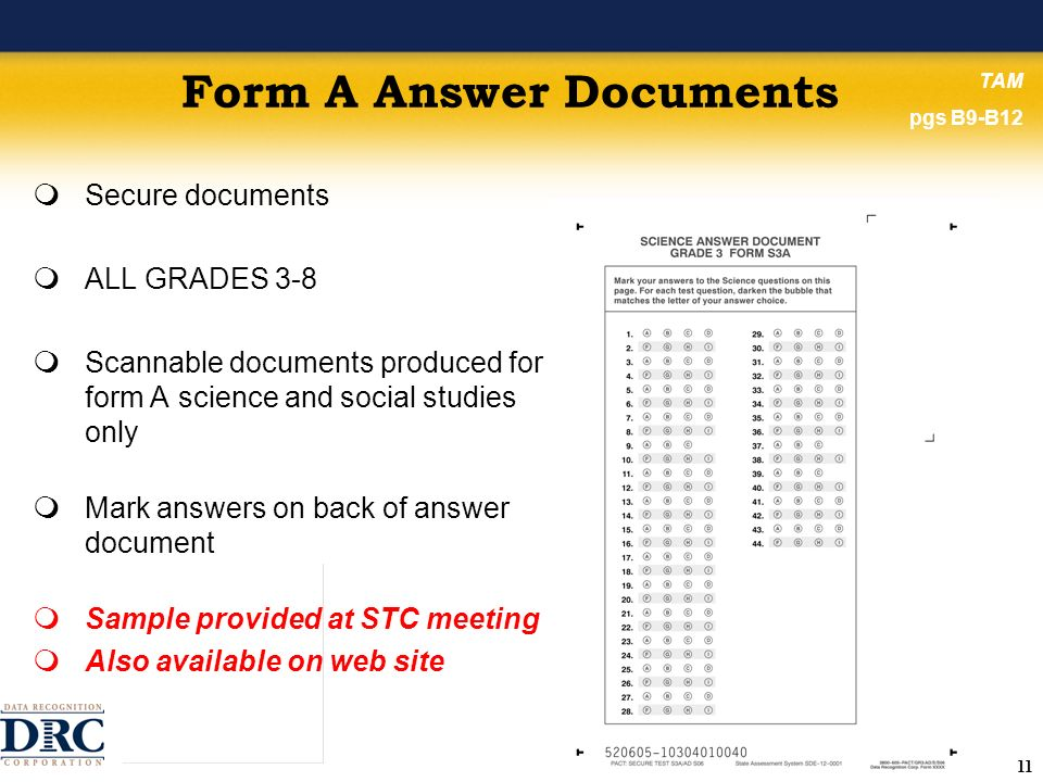 11 Form A Answer Documents Secure documents ALL GRADES 3-8 Scannable documents produced for form A science and social studies only Mark answers on back of answer document Sample provided at STC meeting Also available on web site TAM pgs B9-B12