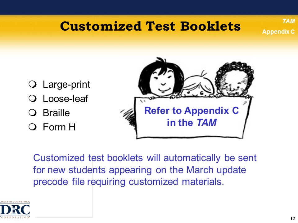 12 Customized Test Booklets Large-print Loose-leaf Braille Form H TAM Appendix C Refer to Appendix C in the TAM Customized test booklets will automatically be sent for new students appearing on the March update precode file requiring customized materials.