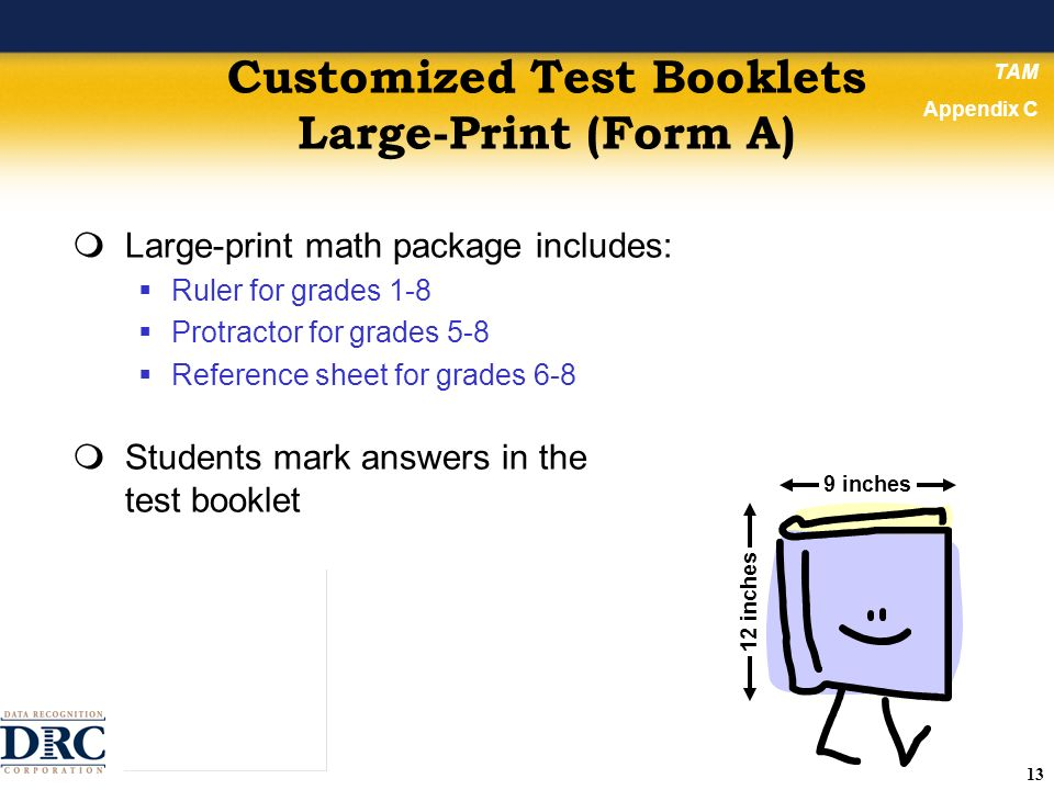 13 Customized Test Booklets Large-Print (Form A) Large-print math package includes: Ruler for grades 1-8 Protractor for grades 5-8 Reference sheet for grades 6-8 Students mark answers in the test booklet TAM Appendix C 9 inches 12 inches