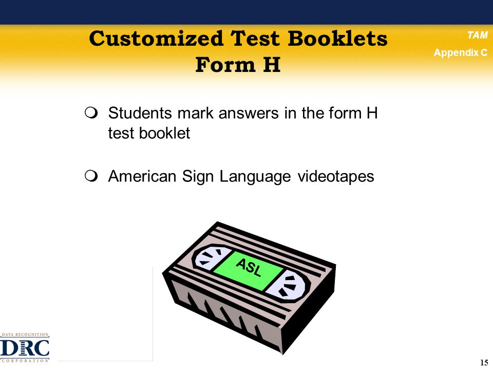 15 Customized Test Booklets Form H Students mark answers in the form H test booklet American Sign Language videotapes TAM Appendix C ASL