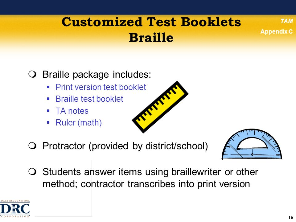 16 Customized Test Booklets Braille Braille package includes: Print version test booklet Braille test booklet TA notes Ruler (math) Protractor (provided by district/school) Students answer items using braillewriter or other method; contractor transcribes into print version TAM Appendix C