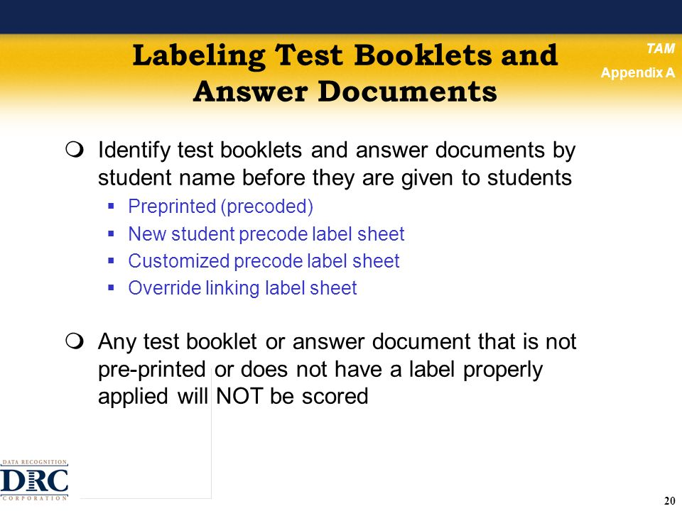 20 Labeling Test Booklets and Answer Documents Identify test booklets and answer documents by student name before they are given to students Preprinted (precoded) New student precode label sheet Customized precode label sheet Override linking label sheet Any test booklet or answer document that is not pre-printed or does not have a label properly applied will NOT be scored TAM Appendix A