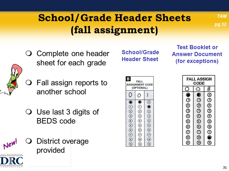 31 School/Grade Header Sheets (fall assignment) Complete one header sheet for each grade Fall assign reports to another school Use last 3 digits of BEDS code District overage provided School/Grade Header Sheet Test Booklet or Answer Document (for exceptions) New.
