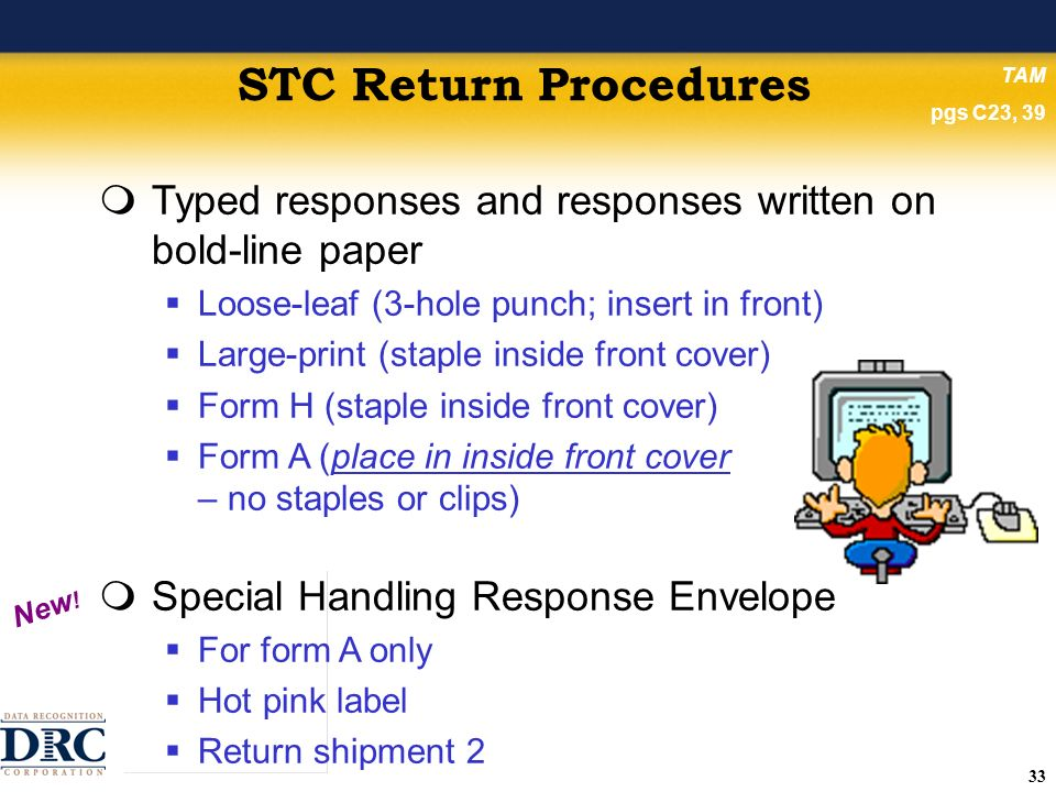 33 STC Return Procedures Typed responses and responses written on bold-line paper Loose-leaf (3-hole punch; insert in front) Large-print (staple inside front cover) Form H (staple inside front cover) Form A (place in inside front cover – no staples or clips) Special Handling Response Envelope For form A only Hot pink label Return shipment 2 New .