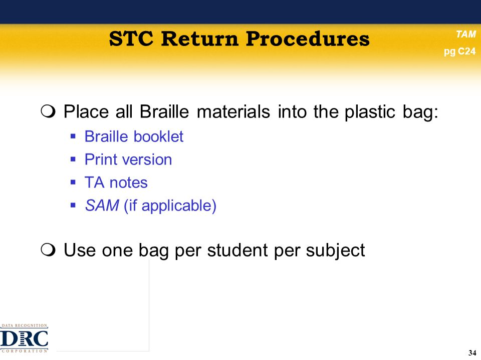 34 STC Return Procedures Place all Braille materials into the plastic bag: Braille booklet Print version TA notes SAM (if applicable) Use one bag per student per subject TAM pg C24