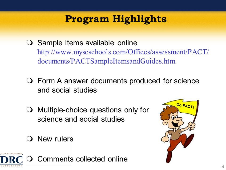 44 Program Highlights Sample Items available online http://www.myscschools.com/Offices/assessment/PACT/ documents/PACTSampleItemsandGuides.htm Form A answer documents produced for science and social studies Multiple-choice questions only for science and social studies New rulers Comments collected online Go PACT!