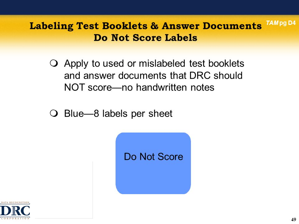 49 Labeling Test Booklets & Answer Documents Do Not Score Labels Apply to used or mislabeled test booklets and answer documents that DRC should NOT scoreno handwritten notes Blue8 labels per sheet TAM pg D4 Do Not Score