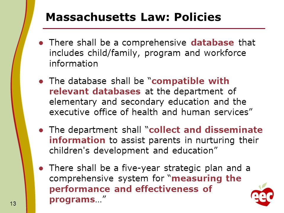 Massachusetts Law: Policies There shall be a comprehensive database that includes child/family, program and workforce information The database shall be compatible with relevant databases at the department of elementary and secondary education and the executive office of health and human services The department shall collect and disseminate information to assist parents in nurturing their children s development and education There shall be a five-year strategic plan and a comprehensive system for measuring the performance and effectiveness of programs… 13