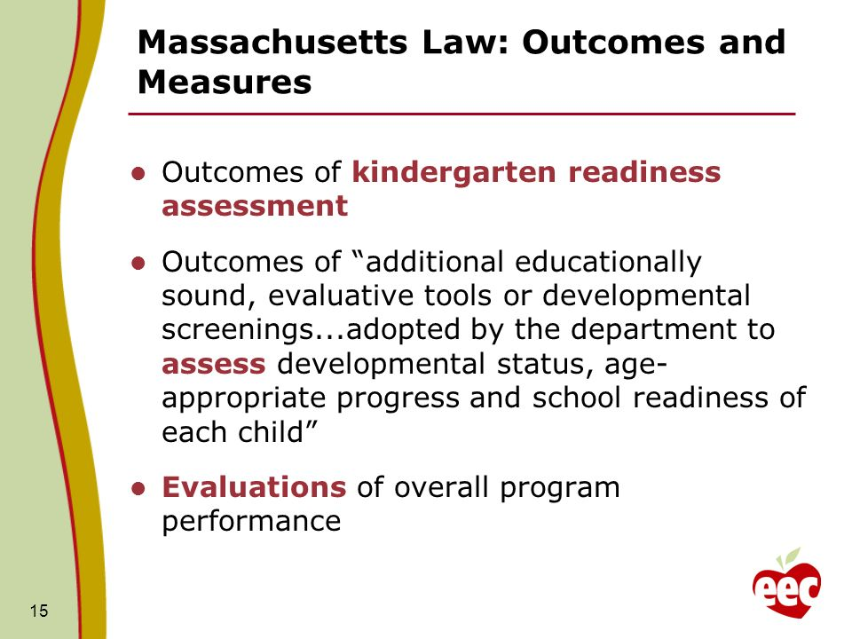 Massachusetts Law: Outcomes and Measures Outcomes of kindergarten readiness assessment Outcomes of additional educationally sound, evaluative tools or developmental screenings...adopted by the department to assess developmental status, age- appropriate progress and school readiness of each child Evaluations of overall program performance 15