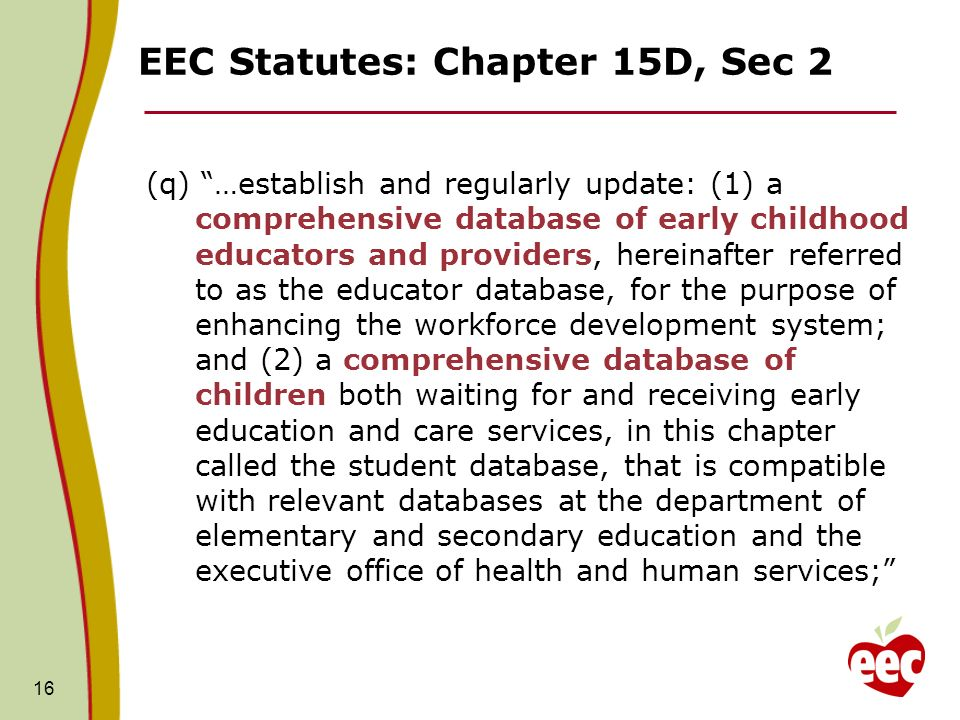 EEC Statutes: Chapter 15D, Sec 2 (q) …establish and regularly update: (1) a comprehensive database of early childhood educators and providers, hereinafter referred to as the educator database, for the purpose of enhancing the workforce development system; and (2) a comprehensive database of children both waiting for and receiving early education and care services, in this chapter called the student database, that is compatible with relevant databases at the department of elementary and secondary education and the executive office of health and human services; 16