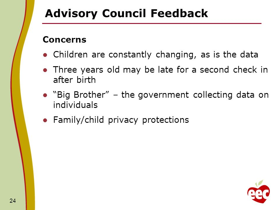 Advisory Council Feedback Concerns Children are constantly changing, as is the data Three years old may be late for a second check in after birth Big Brother – the government collecting data on individuals Family/child privacy protections 24