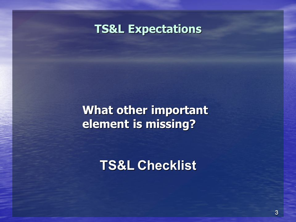 3 TS&L Expectations What other important element is missing TS&L Checklist